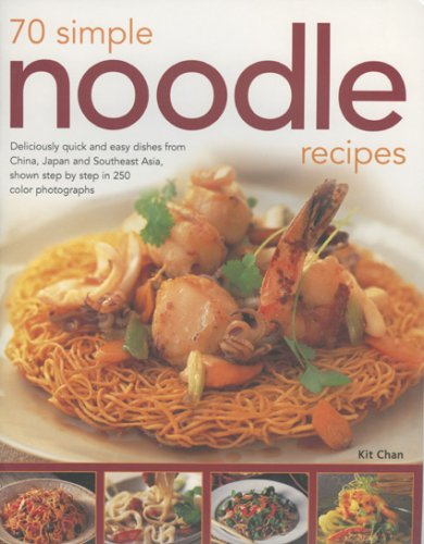 70 Simple Noodle Recipes: Deliciously Quick and Easy Dishes from China, Japan and South-East Asia, Shown Step-by-step in 250 Colour Photographs by Kit Chan