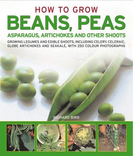 How to Grow Beans, Peas, Asparagus, Artichokes and Other Shoots By Richard Bird