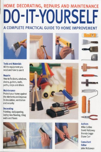 Do-it-yourself: A Complete Beginner's Home Improvement Manual Consultant editor John McGowan