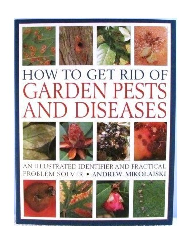 How to Get Rid of Garden Pests and Diseases: An Illustrated Identifier and Practical Problem Solver by Andrew Mikolajski