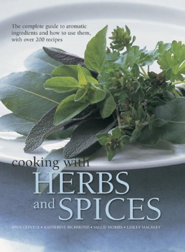 Cooking with Herbs and Spices: The Complete Guide to Aromatic Ingredients and How to Use Them, with Over 200 Recipes by Andi Clevely