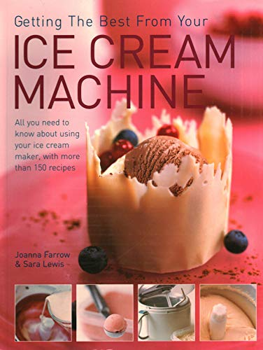 Getting the Best from Your Ice Cream Machine: All You Need to Know About Using Your Ice-cream Maker, with More Than 150 Recipes by Joanna Farrow