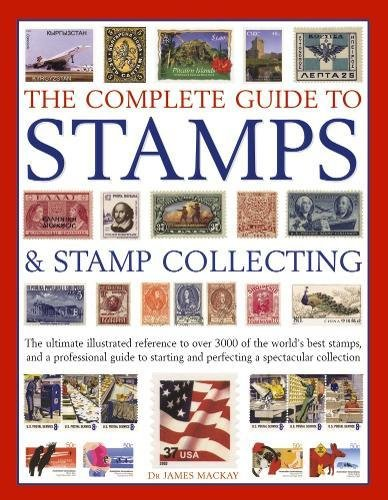 The Complete Guide to Stamps & Stamp Collecting: The Ultimate Illustrated Reference to Over 3000 of the World's Best Stamps, and a Professional Guide to Starting and Perfecting a Spectacular Collection by James Mackay