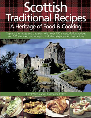 Scottish Traditional Recipes: A Heritage of Food & Cooking: Capture the Tatses and Traditions with Over 150 Easy-to-follow Recipes and 700 Stunning Photographs, Including Step-by-step Instructions By Carol Wilson