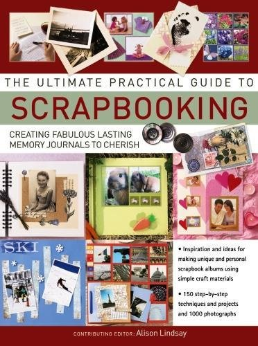 The Ultimate Practical Guide to Scrapbooking: Creating Fabulous Lasting Memory Journals to Cherish By Alison Lindsay