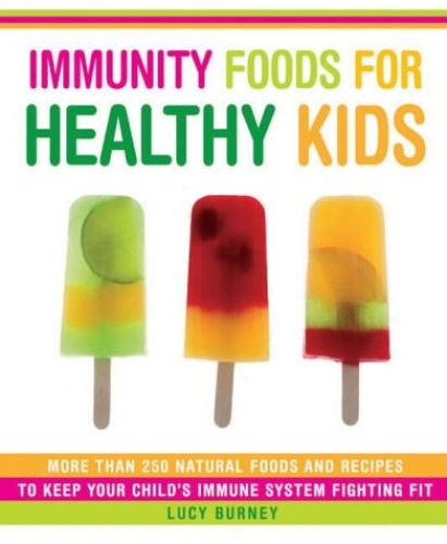 Immunity Foods for Healthy Kids: More Than 250 Natural Foods and Recipes to Keep Your Child's Immune System Fighting Fit by Lucy Burney