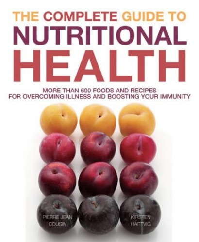 The Complete Guide to Nutritional Health: More Than 600 Foods and Recipes for Overcoming Illness and Boosting Your Immunity by Pierre-Jean Cousin