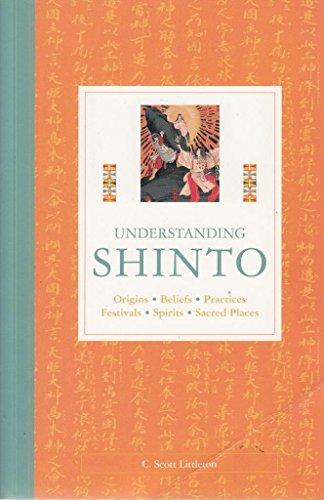 Understanding Shinto: Origins, Beliefs, Practices, Festivals, Spirits, Sacred Places By C Littleton