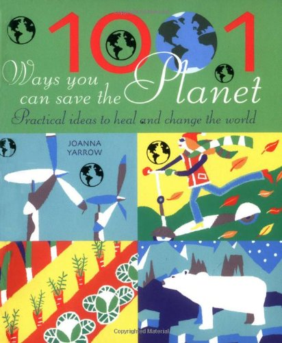 1001 Ways You Can Save the Planet: Practical Ideas to Heal and Change the World By Joanna Yarrow