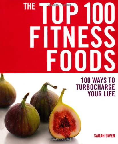 The Top 100 Fitness Foods: 100 Ways to Turbocharge Your Life by Sarah Owen
