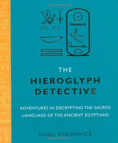The Hieroglyph Detective: Adventures in Decrypting the Sacred Language of the Ancient Egyptians by Nigel Strudwick