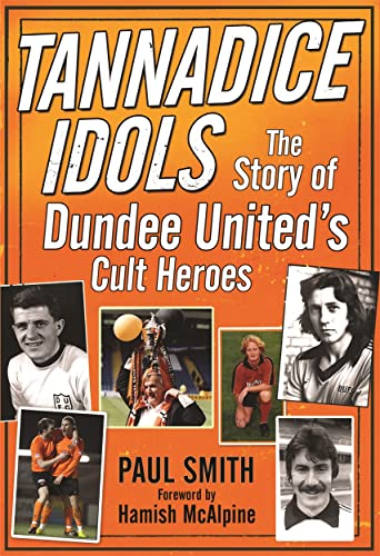 Tannadice Idols: The Story of Dundee United's Cult Heroes By Dr. Paul Smith