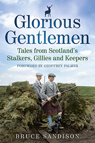 Glorious Gentlemen - Tales from Scotland's Stalkers, Gillies and Keepers by Bruce Sandison