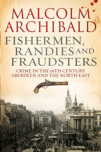 Fishermen, randies and fraudsters: Crime in 19th century Aberdeen and the North East By Malcolm Archibald