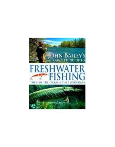 John Bailey's Complete Guide to Freshwater Fishing By John Bailey