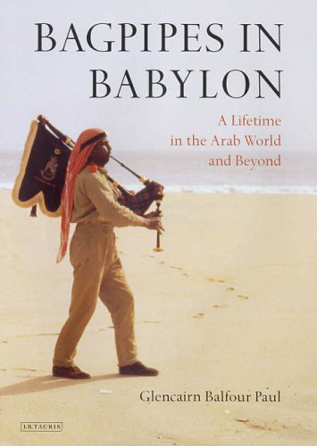 Bagpipes in Babylon: A Lifetime in the Arab World and Beyond By Glencairn Balfour Paul