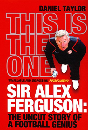 This is the One: Sir Alex Ferguson - The Uncut Story of a Football Genius by Daniel Taylor