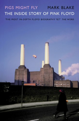 Pigs Might Fly: The Inside Story of Pink Floyd By Mark Blake