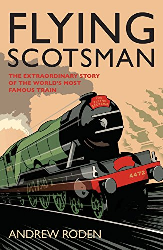 Flying Scotsman: The Extraordinary Story of the World's Most Famous Locomotive By Andrew Roden