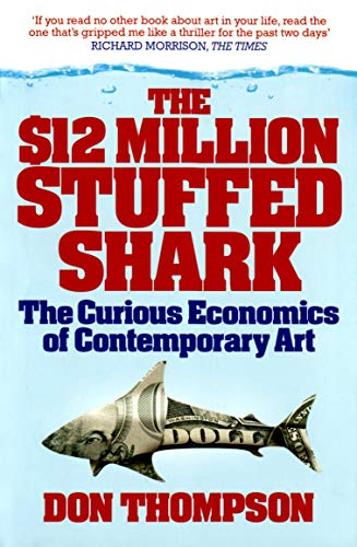 The $12 Million Stuffed Shark: The Curious Economics of Contemporary Art By Don Thompson