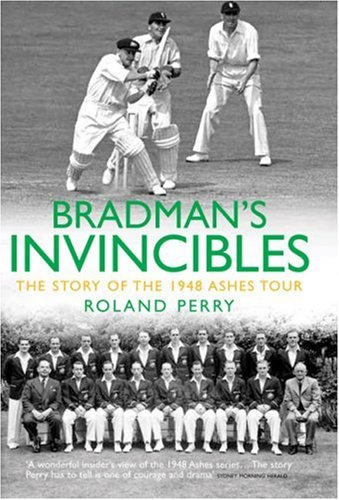 Bradman's Invincibles: The Story of the 1948 Ashes Series by Roland Perry