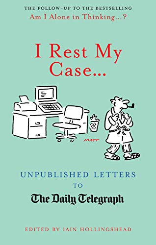 I Rest My Case...: Unpublished Letters to the Daily Telegraph by Iain Hollingshead