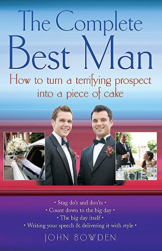 The Complete Best Man: How to Turn a Terrifying Prospect into a Piece of Cake by John Bowden