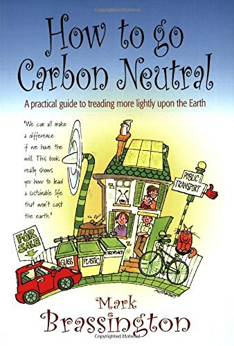 How to go Carbon Neutral: A practical guide to treading more lightly upon the Earth By Mark Brassington