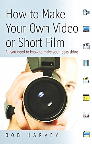 How to Make Your Own Video Or Short Film By Bob Harvey