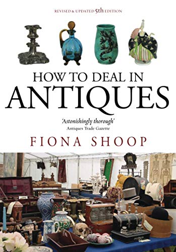 How to Deal in Antiques: 5th edition By Fiona Shoop