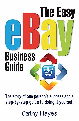 The Easy Ebay Business Guide: The Story of One Person's Success and a Step-by-step Guide to Doing it Yourself by Cathy Hayes