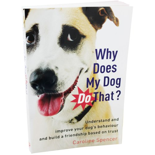 Why Does My Dog Do That?: Understand and Improve Your Dog's Behaviour and Build a Friendship Based on Trust By Caroline Spencer
