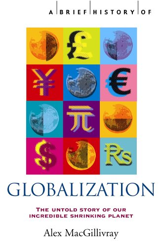 A Brief History of Globalization: the Untold Story of Our Incredible Shrinking Planet by Alex MacGillivray