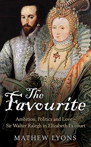 The Favourite: Ambition, Politics and Love - Sir Walter Ralegh in Elizabeth I's Court by Mathew Lyons