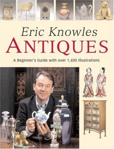Eric Knowles Antiques: A Beginner's Guide with Over 1, 400 Illustrations By Eric Knowles