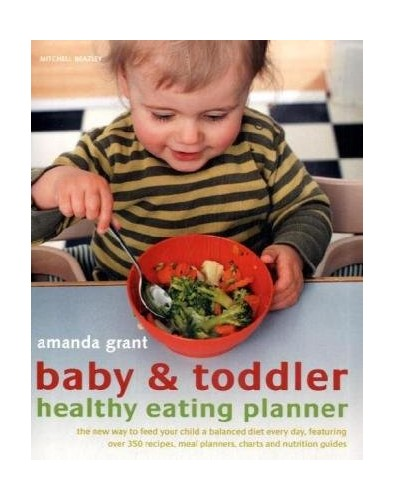 Baby and Toddler Healthy Eating Planner: The New Way to Feed Your Baby or Toddler a Balanced Diet Every Day, Featuring More Than 350 Recipes by Amanda Grant