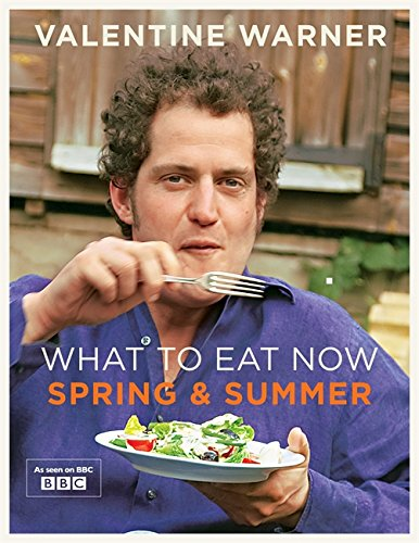 What to Eat Now: Spring and Summer by Valentine Warner