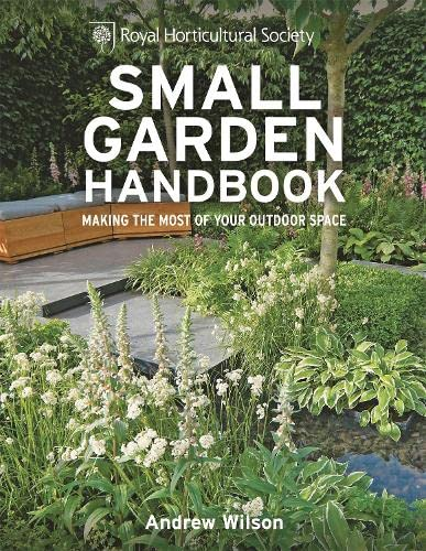 RHS Small Garden Handbook: Making the most of your outdoor space (Royal Horticultural Society Handbooks) By Andrew Wilson