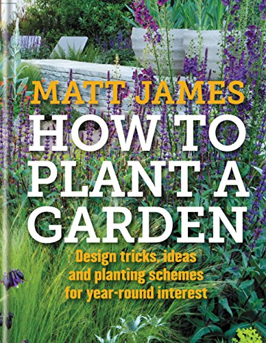 RHS How to Plant a Garden: Design tricks, ideas and planting schemes for year-round interest by Matt James