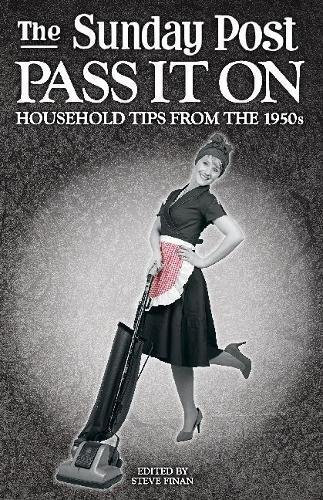 The Sunday Post Pass it on: Household Tips from the 1950s By Edited by Steve Finan