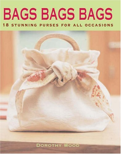 Bags Bags Bags: 18 Stunning Designs for All Occasions by Dorothy Wood