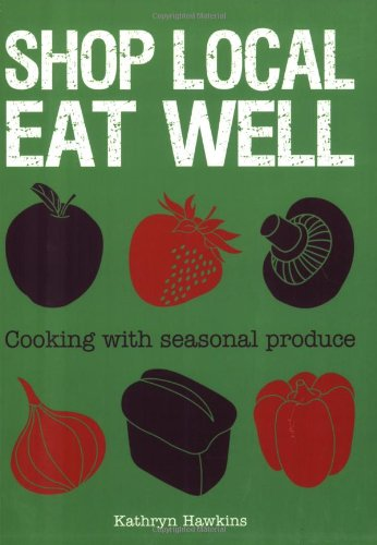 Shop Local Eat Well: Cooking with Seasonal Produce by Kathryn Hawkins