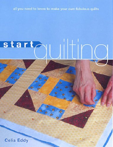 Start Quilting: All You Need to Know to Make Your Own Fabulous Quilts by Celia Eddy