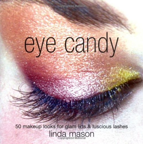 Eye Candy: 50 Makeup Looks for Glam Lids and Luscious Lashes by Linda Mason