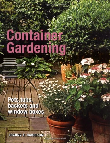 Container Gardening: Pots, Tubs, Baskets and Window Boxes By Joanna Harrison