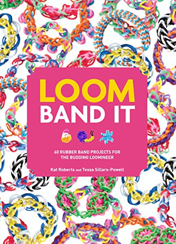 Loom Band it!: 60 Rubber Band Projects for the Budding Loomineer by Kat Roberts