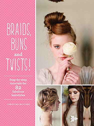 Braids, Buns & Twists: Step-by-step Tutorials for 82 Fabulous Hairstyles By Christina Butcher