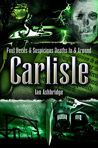 Foul Deeds and Suspicious Deaths In and Around Carlisle By Ian Cecil Ashbridge