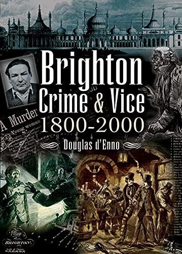 Brighton Crime and Vice 1800 - 2000 by Douglas D'Enno