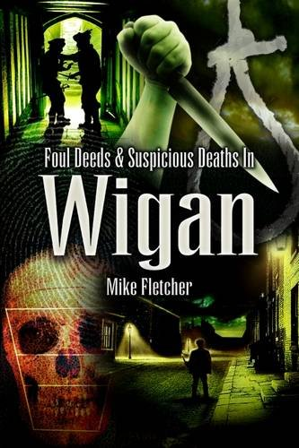 Foul Deeds and Suspicious Deaths in Wigan By Mike Fletcher